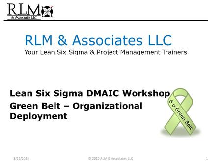 RLM & Associates LLC Your Lean Six Sigma & <strong>Project</strong> <strong>Management</strong> Trainers Lean Six Sigma DMAIC Workshop Green Belt – Organizational Deployment 6 σ Green Belt.