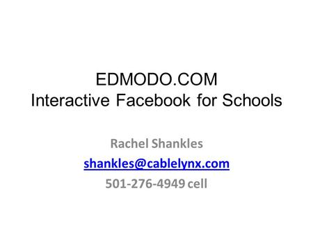 EDMODO.COM Interactive Facebook for Schools Rachel Shankles 501-276-4949 cell.