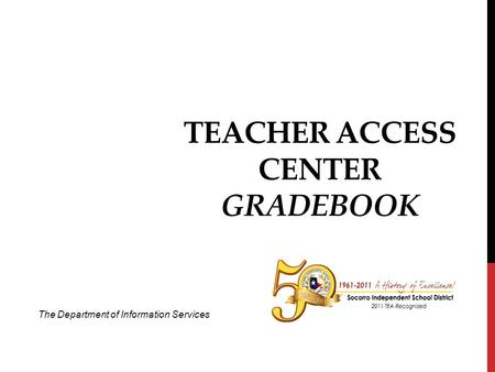 TEACHER ACCESS CENTER GRADEBOOK The Department of Information Services.
