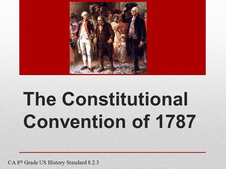 The Constitutional Convention of 1787 CA 8 th Grade US History Standard 8.2.3.