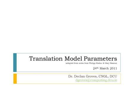 Translation Model Parameters (adapted from notes from Philipp Koehn & Mary Hearne) 24 th March 2011 Dr. Declan Groves, CNGL, DCU