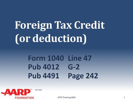 TAX-AIDE Foreign Tax Credit (or deduction) Form 1040Line 47 Pub 4012G-2 Pub 4491Page 242 NTTC Training 2013 1.
