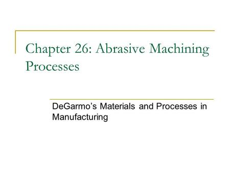 Chapter 26: Abrasive Machining Processes DeGarmo's Materials and Processes in Manufacturing.