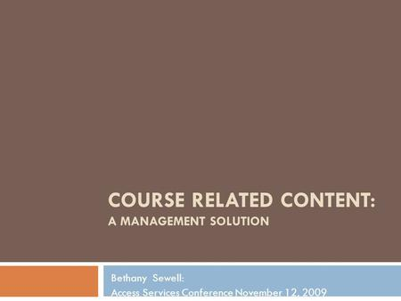 COURSE RELATED CONTENT: A MANAGEMENT SOLUTION Bethany Sewell: Access Services Conference November 12, 2009.