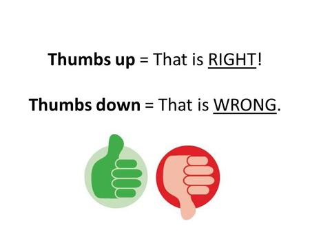 Thumbs up = That is RIGHT! Thumbs down = That is WRONG.