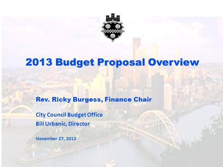 2013 Budget Proposal Overview Rev. Ricky Burgess, Finance Chair City Council Budget Office Bill Urbanic, Director November 27, 2012.