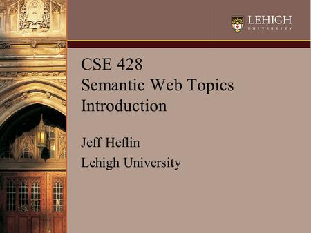 CSE 428 Semantic Web Topics Introduction Jeff Heflin Lehigh University.