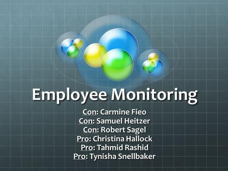 Employee Monitoring <strong>Con</strong>: Carmine Fieo <strong>Con</strong>: Samuel Heitzer <strong>Con</strong>: Robert Sagel <strong>Pro</strong>: Christina Hallock <strong>Pro</strong>: Tahmid Rashid <strong>Pro</strong>: Tynisha Snellbaker.