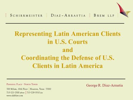 Representing Latin American Clients in U.S. Courts and Coordinating the Defense of U.S. Clients in Latin America George R. Diaz-Arrastia.