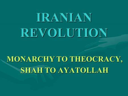 IRANIAN REVOLUTION MONARCHY TO THEOCRACY, SHAH TO AYATOLLAH.