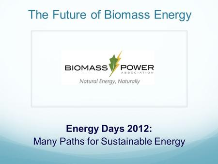 The Future of Biomass Energy Energy Days 2012: Many Paths for Sustainable Energy.