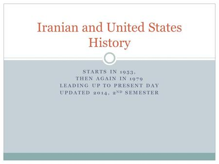STARTS IN 1953, THEN AGAIN IN 1979 LEADING UP TO PRESENT DAY UPDATED 2014, 2 ND SEMESTER Iranian and United States History.