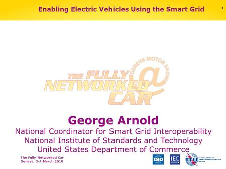 The Fully Networked Car Geneva, 3-4 March 2010 Enabling Electric Vehicles Using the Smart Grid George Arnold National Coordinator for Smart Grid Interoperability.