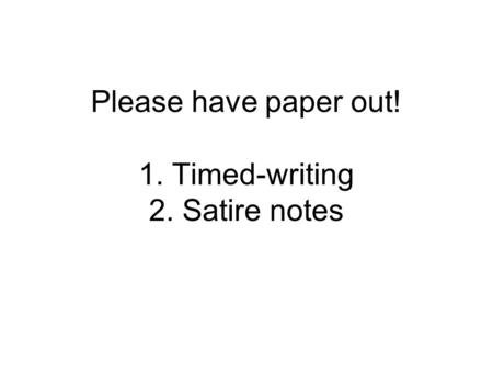 Please have paper out! 1. Timed-writing 2. Satire notes.