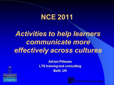 LTS Training & Consulting NCE 2011 Activities to help learners communicate more effectively across cultures Adrian Pilbeam LTS training and consulting.