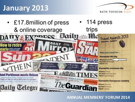 January 2013 ANNUAL MEMBERS' FORUM 2014 £17.8million of press & online coverage 114 press trips.