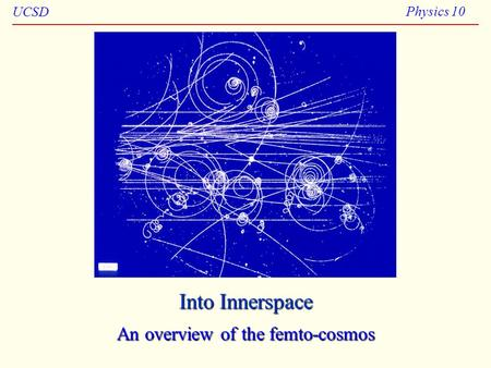 UCSD Physics 10 Into Innerspace An overview of the femto-cosmos.