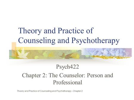 Theory and Practice of Counseling and Psychotherapy Psych422 Chapter 2: The Counselor: Person and Professional Theory and Practice of Counseling and Psychotherapy.