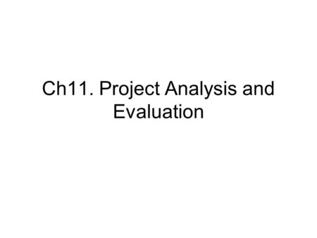 Ch11. Project Analysis and Evaluation. 1) Scenario and other what-if analyses Actual cash flows and projected cash flows. Forecasting risks (estimation.