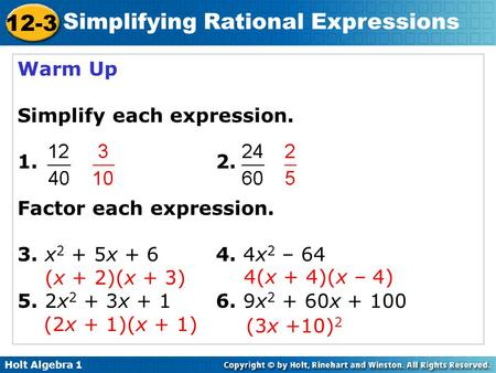 Holt Algebra 1 12-3 Simplifying Rational Expressions Warm Up Simplify each expression. 1. 2. Factor each expression. 3. x 2 + 5x + 64. 4x 2 – 64 (x + 2)(x.