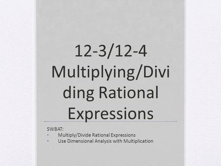 12-3/12-4 Multiplying/Divi ding Rational Expressions SWBAT: Multiply/Divide Rational Expressions Use Dimensional Analysis with Multiplication.