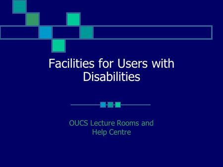 Facilities for Users with Disabilities OUCS Lecture Rooms and Help Centre.