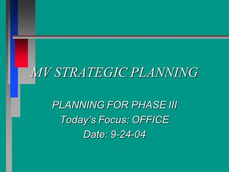 MV STRATEGIC PLANNING PLANNING FOR PHASE III Today's Focus: OFFICE Date: 9-24-04.