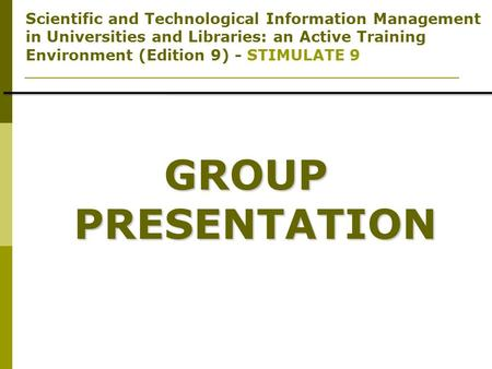 Scientific and Technological Information Management in Universities and Libraries: an Active Training Environment (Edition 9) - STIMULATE 9 GROUP PRESENTATION.