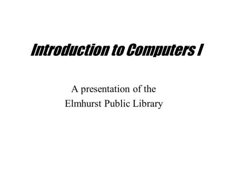 Introduction to Computers I A presentation of the Elmhurst Public Library.