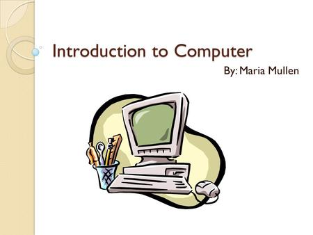 Introduction to Computer By: Maria Mullen. Objectives Identify and use computer hardware Identify the pieces that make up the desktop Open and close desired.