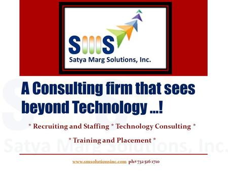 A Consulting firm that sees beyond Technology …! * Recruiting and Staffing * Technology Consulting * * Training and Placement * www.smsolutionsinc.comwww.smsolutionsinc.com.