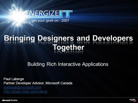 Building Rich Interactive Applications Paul Laberge Partner Developer Advisor, Microsoft Canada
