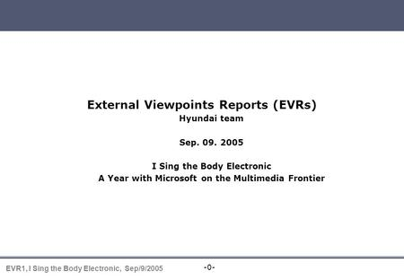-0- EVR1, I Sing the Body Electronic, Sep/9/2005 EVR presentation External Viewpoints Reports (EVRs) Hyundai team Sep. 09. 2005 I Sing the Body Electronic.
