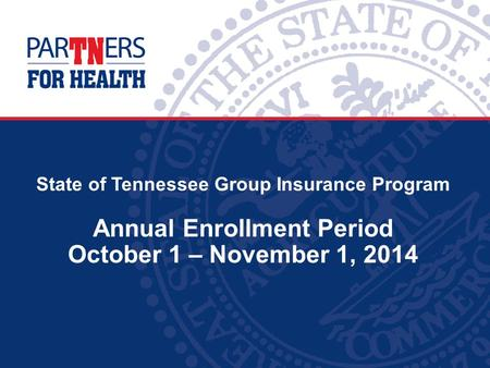 State of Tennessee Group Insurance Program Annual Enrollment Period October 1 – November 1, 2014.