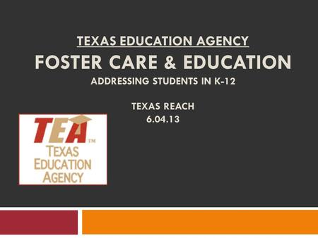 TEXAS EDUCATION AGENCY FOSTER CARE & EDUCATION ADDRESSING STUDENTS IN K-12 TEXAS REACH 6.04.13.