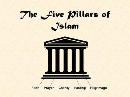 The Five Pillars of Islam Faith Prayer Charity Fasting Pilgrimage.