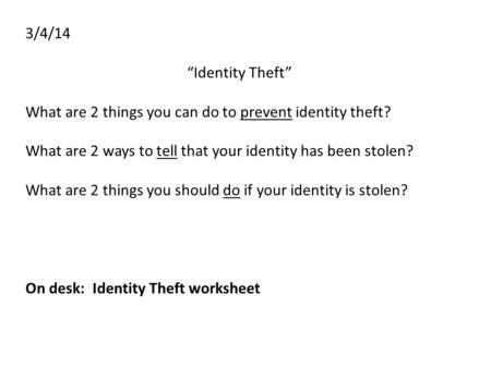 "3/4/14 ""Identity Theft"" What are 2 things you can do to prevent identity theft? What are 2 ways to tell that your identity has been stolen? What are 2."