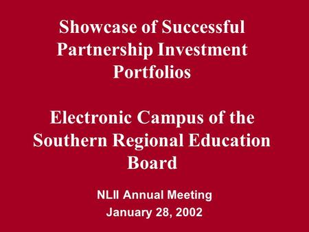 NLII Annual Meeting January 28, 2002 Showcase of Successful Partnership Investment Portfolios Electronic Campus of the Southern Regional Education Board.