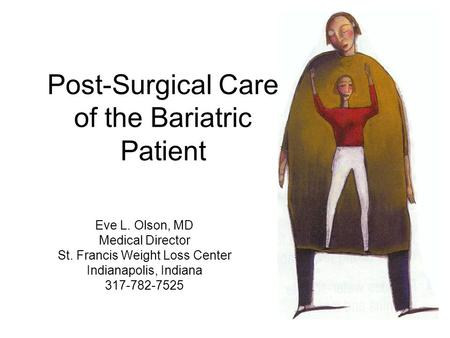 Post-Surgical Care of the Bariatric Patient Eve L. Olson, MD Medical Director St. Francis Weight Loss Center Indianapolis, Indiana 317-782-7525.