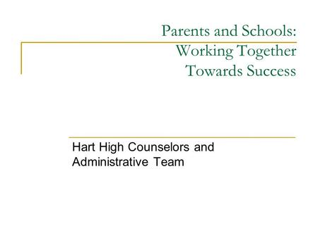Parents and Schools: Working Together Towards Success Hart High Counselors and Administrative Team.