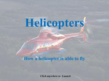 Helicopters How a helicopter is able to fly Click anywhere to Launch.