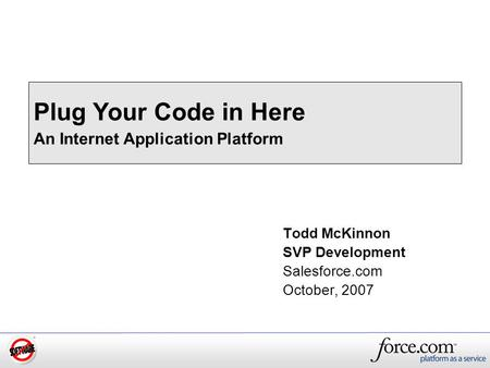 Todd McKinnon SVP Development Salesforce.com October, 2007 Plug Your Code in Here An Internet Application Platform.
