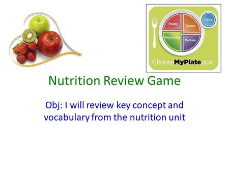 Nutrition Review Game Obj: I will review key concept and vocabulary from the nutrition unit.