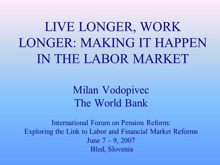 LIVE LONGER, WORK LONGER: MAKING IT HAPPEN IN THE LABOR MARKET Milan Vodopivec The World Bank International Forum on Pension Reform: Exploring the Link.