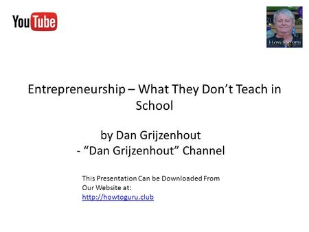 "Entrepreneurship – What They Don't Teach in School by Dan Grijzenhout - ""Dan Grijzenhout"" Channel This Presentation Can be Downloaded From Our Website."
