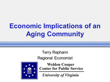 Economic Implications of an Aging Community Terry Rephann Regional Economist.