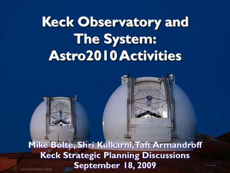 Keck Observatory and The System: Astro2010 Activities Mike Bolte, Shri Kulkarni, Taft Armandroff Keck Strategic Planning Discussions September 18, 2009.