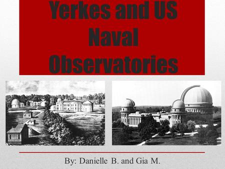 Yerkes and US Naval Observatories By: Danielle B. and Gia M.