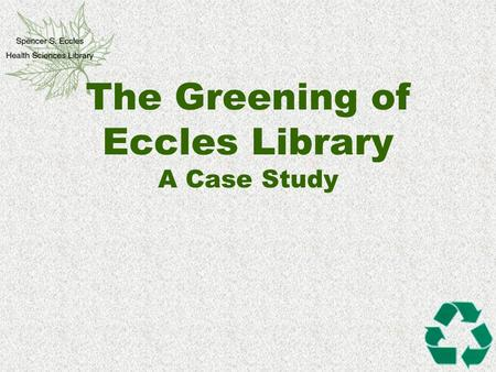 "The Greening of Eccles Library A Case Study. Margaret Mead ""Never doubt that a small group of thoughtful, committed citizens can change the world. Indeed,"