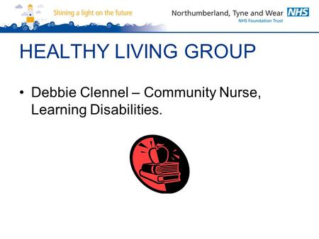 HEALTHY LIVING GROUP Debbie Clennel – Community Nurse, Learning Disabilities.